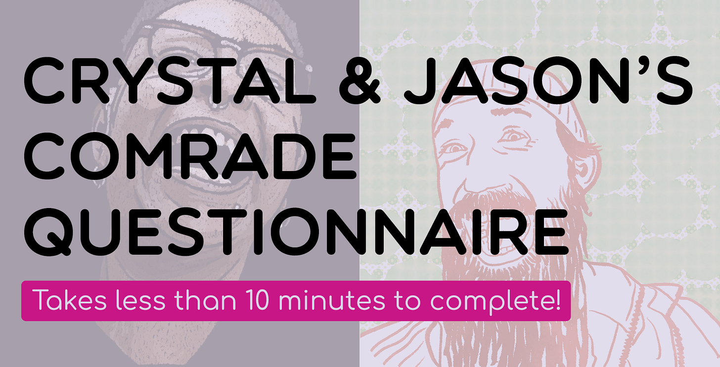 """Digital illustrations of Crystal Mason and Jason Wyman's headshots. Both of them are smiling wide. Crystal's is set against a black backdrop. Jason's is set against a green backdrop. A light transparency layer is over the illustrations. On top of the image it reads, """"Crystal & Jason's Comrade Questionnaire. Takes less than 10 minutes to complete."""""""