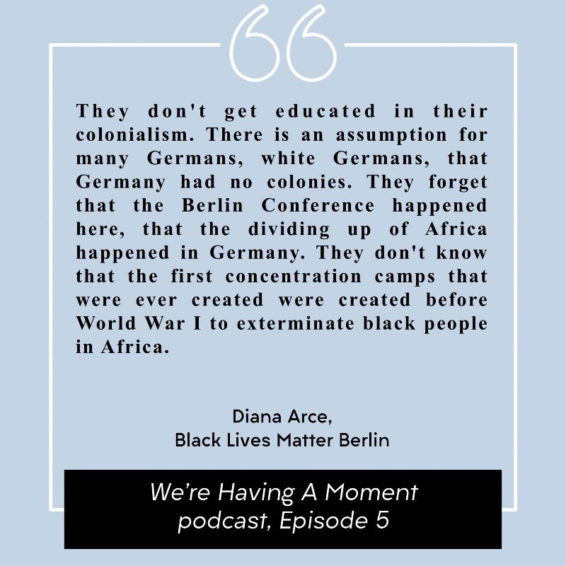 """Quote from Diana Arce of Black Lives Matter Berlin. """"They don't get educated in their colonialism. There is an assumption for many Germans, white Germans, that Germany had no colonies. They forget that the Berlin Conference happened here, that the dividing up of Africa happened in Germany. They don't know that the first concentration camps that were ever created were created before World War I to exterminate black people in Africa."""""""