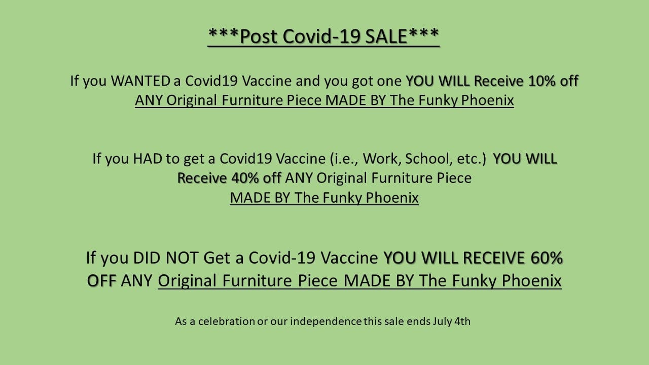 May be an image of text that says '*Post Covid- 19 SALE If you WANTED a Covid19 Vaccine and you got one YOU WILL Receive 10% off ANY Original Furniture Piece MADE BY The Funky Phoenix If you HAD to get a Covid19 Vaccine (i.e., Work, School, etc.) YOU WILL Receive 40% off ANY Original Furniture Piece MADE BY The Funky Phoenix If you DID NOT Get a Covid-19 Vaccine YOU WILL RECEIVE 60% OFF ANY Original Furniture Piece MADE BY The Funky Phoenix As celebrationor our independence this sale ends July 4th'