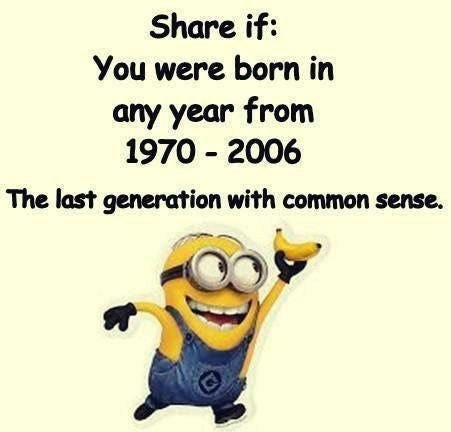 """meme that says """"Share if: You were born in any year from 1970-2006 The last generation with common sense"""" and below it is a Minion holding up a banana"""