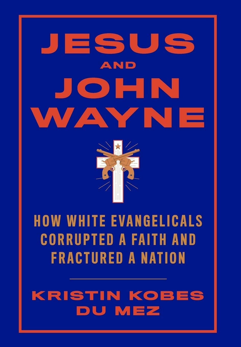 Jesus and John Wayne: How White Evangelicals Corrupted a Faith and  Fractured a Nation: Kobes Du Mez, Kristin: 9781631495731: Amazon.com: Books