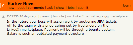 In the future your boss will assign work by auctioning JIRA tickets off to the team with a price ceiling set by freelancers on the LinkedIn marketplace. Payment will be through a bounty system. Salary is such an outdated payment structure in a world where we can actually monitor output