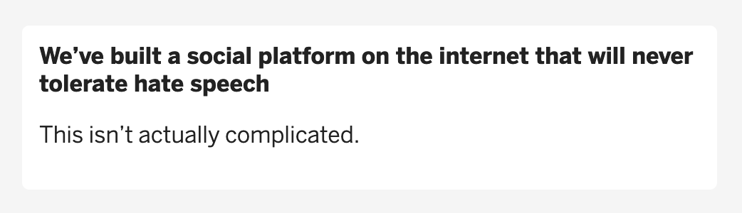 We've built a social platform ont he internet that will never tolerate hate speech - This isn't actually complicated.