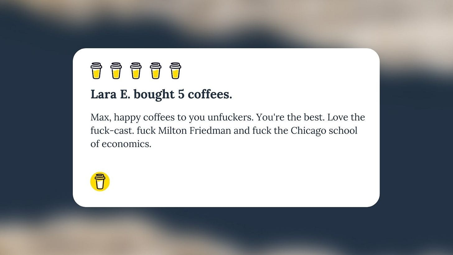 Buy Me A Coffee Message for Unf*cking The Republic. five yellow coffee cups with the headline 'Lara E. bought 5 coffees.' The message says, 'Max, happy coffees to your unfuckers. You're the best. Love the fuck-cast. Fuck Milton Friedman and fuck the Chicago school of economics.'