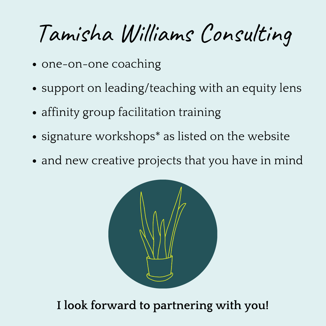 Tamisha Williams Consulting. One-on-one coaching. Support leading/teaching with an equity lens. Affinity group facilitation training. Signature workshops as listed on the website. And new creative projects that you have in mind. (There's a picture of a logo; a teal circle with a yellow line drawing of an aloe plant.)