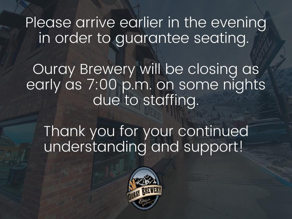 May be an image of sky and text that says 'Please arrive earlier in the evening in order to guarantee seating. Ouray Brewery will be closing as early as 7:00 p.m. on some nights due to staffing. Thank you for your continued understanding and support! WRAY BREWERY'