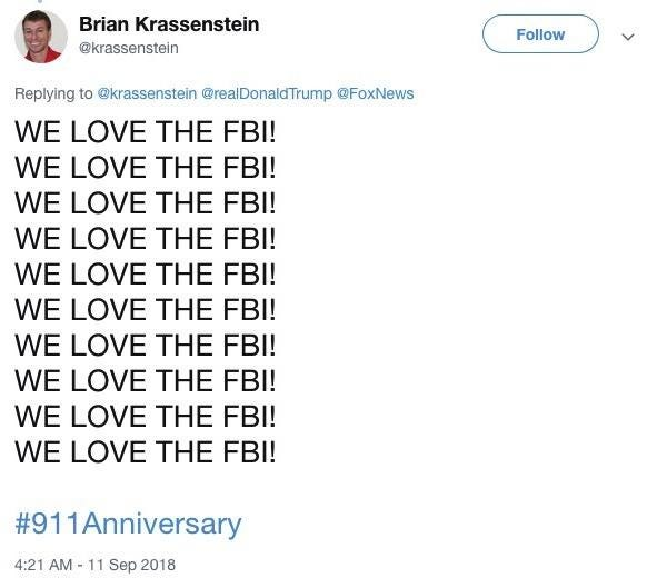 Brian Krassenstein Follow @krassenstein Replying to @krassenstein@realDonaldTrump @FoxNews WE LOVE THE FBI! WE LOVE THE FBI! WE LOVE THE FBI! WE LOVE THE FBI! WE LOVE THE FBI! WE LOVE THE FBI! WE LOVE THE FBI! WE LOVE THE FBI! WE LOVE THE FBI! WE LOVE THE FBI! #911 Anniversary 4:21 AM -11 Sep 2018 Text Font Line