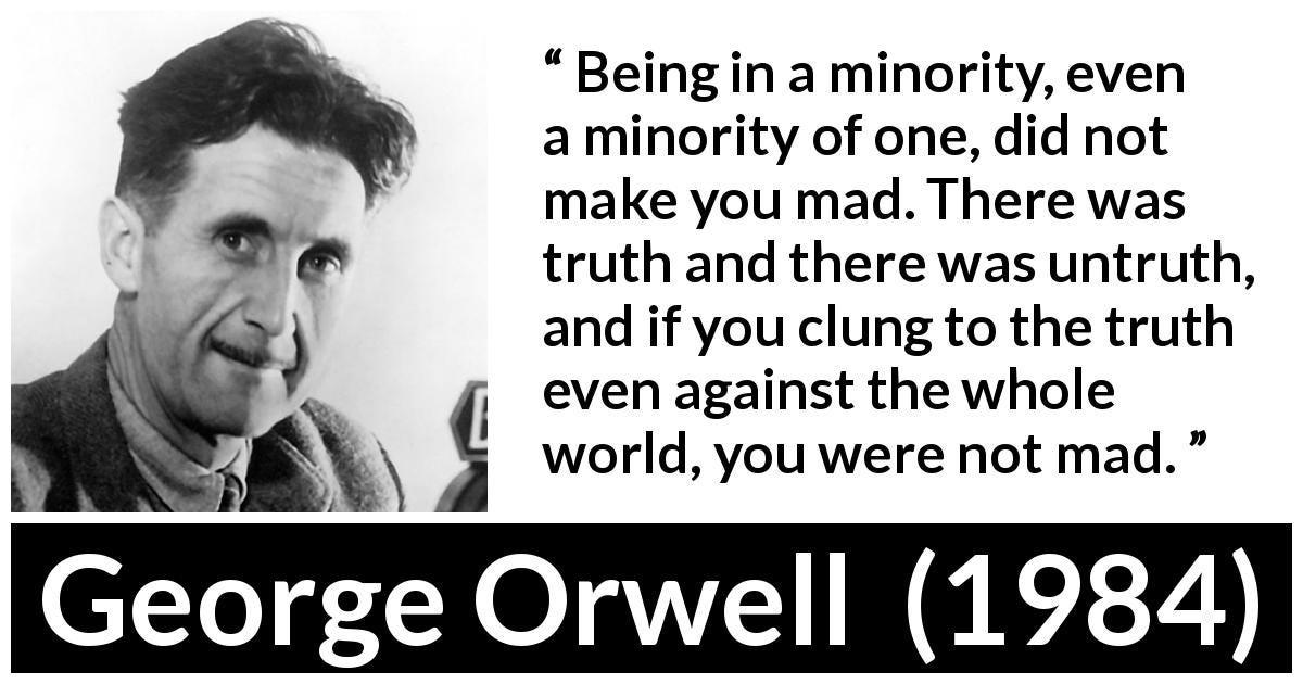 George Orwell quote about madness from 1984 - Being in a minority, even a minority of one, did not make you mad. There was truth and there was untruth, and if you clung to the truth even against the whole world, you were not mad.