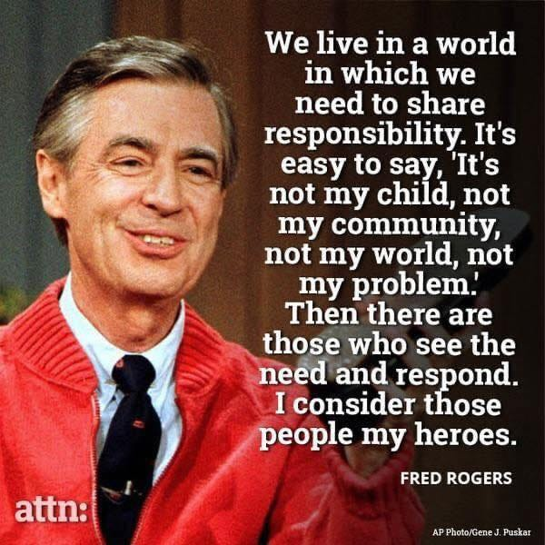 May be an image of 1 person and text that says 'We live in a world in which we need to share responsibility. It's easy to say, 'It's not my child, not my community, not my world, not my problem. Then there are those who see the need and respond. I consider those people my heroes. attn: FRED ROGERS Photo/Gene Puskar'