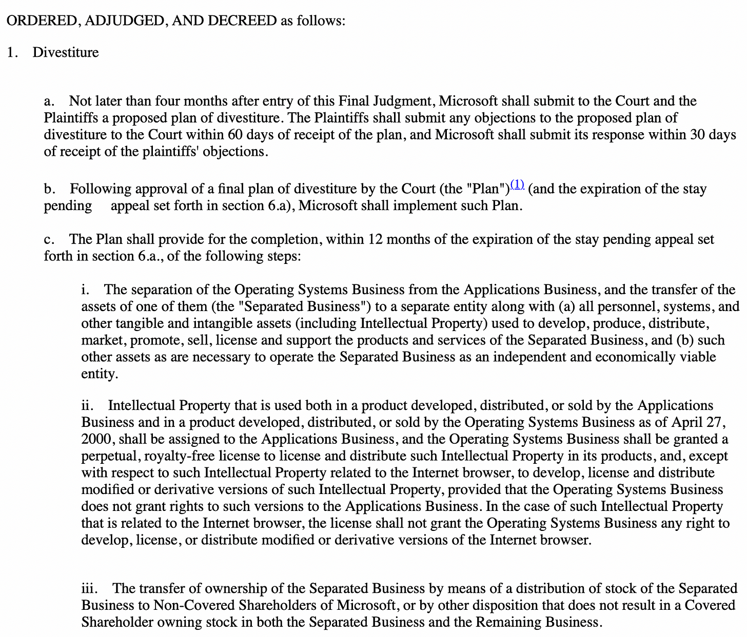 """ORDERED, ADJUDGED, AND DECREED as follows:  1.    Divestiture     a.    Not later than four months after entry of this Final Judgment, Microsoft shall submit to the Court and the Plaintiffs a proposed plan of divestiture. The Plaintiffs shall submit any objections to the proposed plan of divestiture to the Court within 60 days of receipt of the plan, and Microsoft shall submit its response within 30 days of receipt of the plaintiffs' objections.   b.    Following approval of a final plan of divestiture by the Court (the """"Plan"""")(1) (and the expiration of the stay pending     appeal set forth in section 6.a), Microsoft shall implement such Plan.   c.    The Plan shall provide for the completion, within 12 months of the expiration of the stay pending appeal set forth in section 6.a., of the following steps:    i.    The separation of the Operating Systems Business from the Applications Business, and the transfer of the assets of one of them (the """"Separated Business"""") to a separate entity along with (a) all personnel, systems, and other tangible and intangible assets (including Intellectual Property) used to develop, produce, distribute, market, promote, sell, license and support the products and services of the Separated Business, and (b) such other assets as are necessary to operate the Separated Business as an independent and economically viable entity. ii.    Intellectual Property that is used both in a product developed, distributed, or sold by the Applications Business and in a product developed, distributed, or sold by the Operating Systems Business as of April 27, 2000, shall be assigned to the Applications Business, and the Operating Systems Business shall be granted a perpetual, royalty-free license to license and distribute such Intellectual Property in its products, and, except with respect to such Intellectual Property related to the Internet browser, to develop, license and distribute modified or derivative versions of such Intellectual Property, provided """