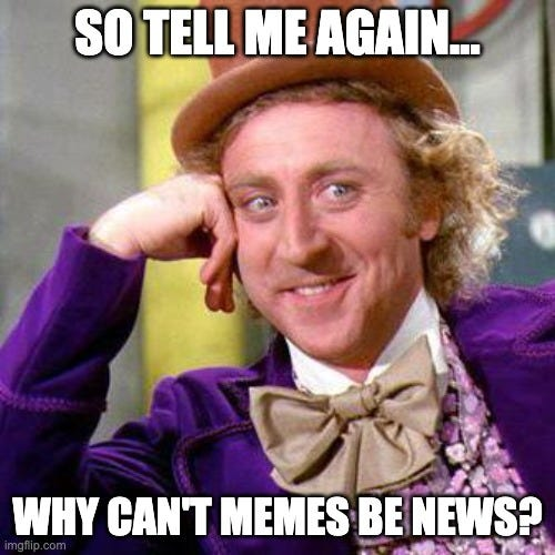Willy Wonka Blank |  SO TELL ME AGAIN... WHY CAN'T MEMES BE NEWS? | image tagged in willy wonka blank | made w/ Imgflip meme maker