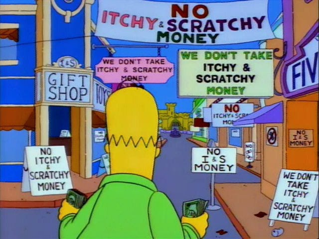 Instead of Bitcoin I'm investing in Itchy and Scratchy money. I think it'll  be just like regular money but fun and accepted everywhere.: TheSimpsons