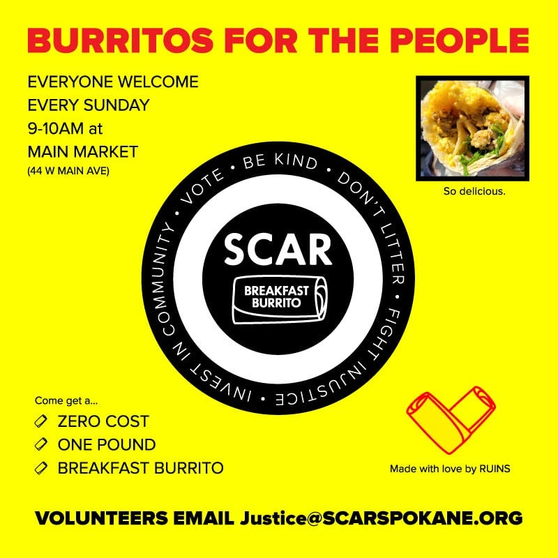 May be an image of text that says 'BURRITOS FOR THE PEOPLE EVERYONE WELCOME EVERY SUNDAY 9-10AM at MAIN MARKET (44 w MAIN AVE) KIND VOTE VOTE. DON'T SCAR So delicious. BREAKFAST BURRITO Come get a... 0 ZERO COST 0 ONE POUND BREAKFAST BURRITO FIGHT HAIISONNI Made with love by RUINS VOLUNTEERS EMAIL Justice@SCARSPOKANE.ORG'