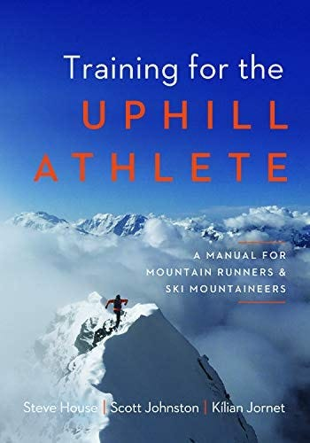 Training for the Uphill Athlete: A Manual for Mountain Runners and Ski  Mountaineers: House, Steve, Johnston, Scott, Jornet, Kilian: 9781938340840:  Amazon.com: Books