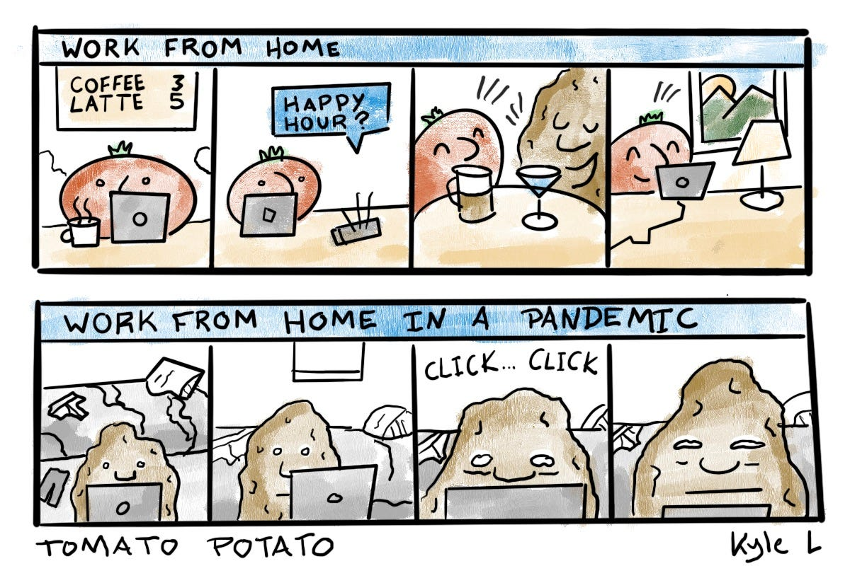 Tomato works from a coffe shop, has a happy hour, and is happy. Potato struggles through the mundane days of pandemic remote life.