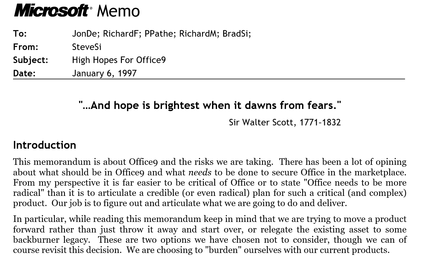 """M Memo To:JonDe; RichardF; PPathe; RichardM; BradSi;  From:SteveSi  Subject:High Hopes For Office9  Date:January 6, 1997  """"…And hope is brightest when it dawns from fears."""" Sir Walter Scott, 1771–1832 Introduction This memorandum is about Office9 and the risks we are taking.  There has been a lot of opining about what should be in Office9 and what needs to be done to secure Office in the marketplace.  From my perspective it is far easier to be critical of Office or to state """"Office needs to be more radical"""" than it is to articulate a credible (or even radical) plan for such a critical (and complex) product.  Our job is to figure out and articulate what we are going to do and deliver. In particular, while reading this memorandum keep in mind that we are trying to move a product forward rather than just throw it away and start over, or relegate the existing asset to some backburner legacy.  These are two options we have chosen not to consider, though we can of course revisit this decision.  We are choosing to """"burden"""" ourselves with our current products."""