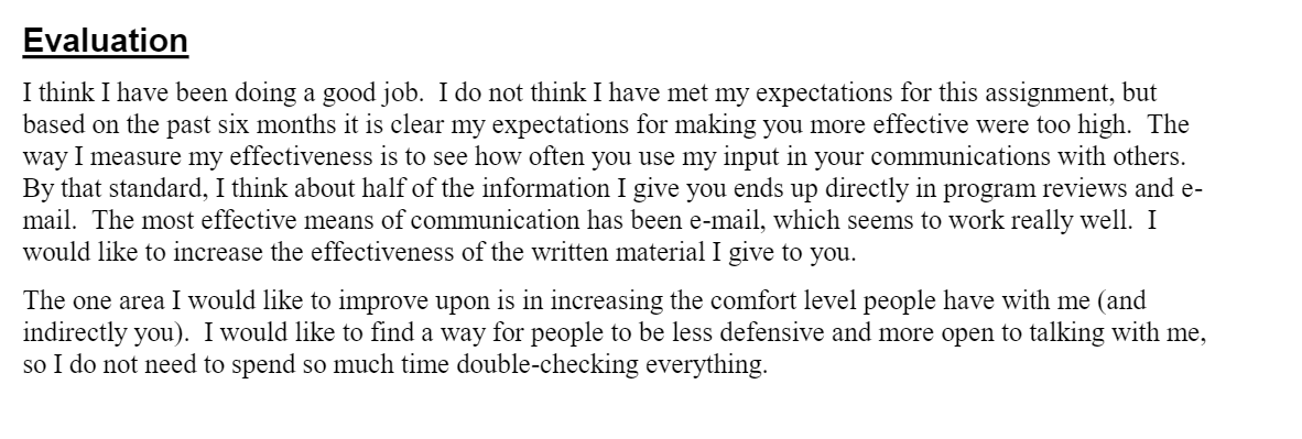 EvaluationI think I have been doing a good job.  I do not think I have met my expectations for this assignment, but based on the past six months it is clear my expectations for making you more effective were too high.  The way I measure my effectiveness is to see how often you use my input in your communications with others.  By that standard, I think about half of the information I give you ends up directly in program reviews and e-mail.  The most effective means of communication has been e-mail, which seems to work really well.  I would like to increase the effectiveness of the written material I give to you.The one area I would like to improve upon is in increasing the comfort level people have with me (and indirectly you).  I would like to find a way for people to be less defensive and more open to talking with me, so I do not need to spend so much time double-checking everything.