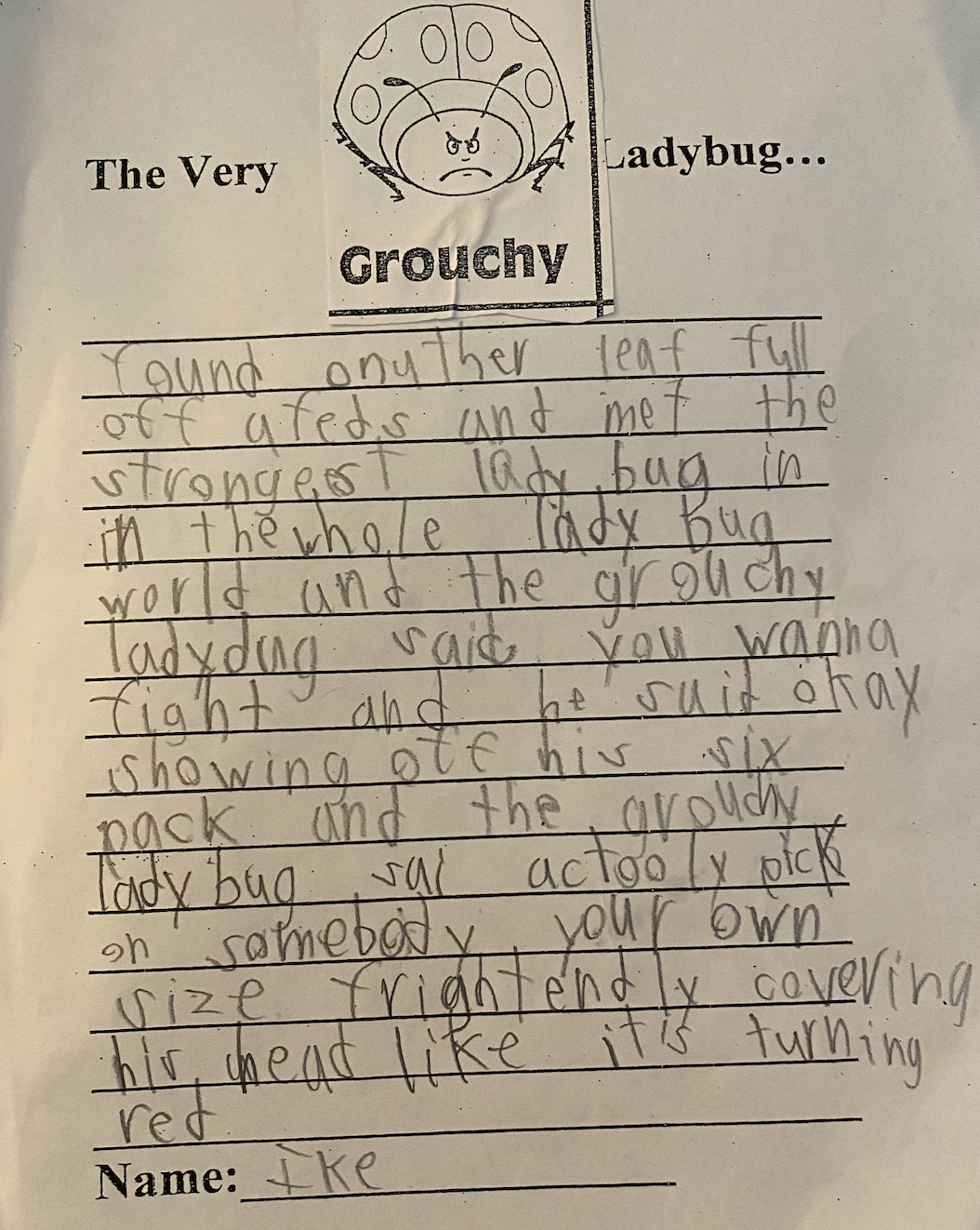 """TRANSCRIPTION: The Very Grouchy Ladybug … found another leaf full off (sic) afeds (sic) and met the strongest ladybug in the whole ladybug world[.]   [A]nd the grouchy ladybug said 'you wanna fight[?""""] and he said """"okay,"""" showing off his six-pack, and the grouchy ladybug said """"actooly (sic) pick on somebody your own size[,""""] frightenedly covering his head like it is turning red."""