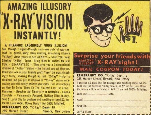 """AMAZING ILLUSORY  INSTANTLY!  A HURIOUS, LAUGHINGLY FLjNNr  S. fires-though  views see ALWAYS — YOU  """"X•Ray"""" Spcs. Briq ta  FUN - GUARANTEED - They you  you •t hinds you'll most (blush•  inilv funny) thin""""! """"X-Ray"""" vision i'  obtaOC. but e'. 'EX-Ray"""" vision so  eyes.  Harm"""""""" Requites No Electricity ar —  — Permanently Nothinz 8"""".  Dt Luxe If Not  RESURAN0t CO. """"X.Ray"""" Dept.  as street  NewarE Jersey  »urprise your friends wit  X-RAY""""ight!  MAIL COUPON TODAY!  REMBRANDT CO. 16  285 Street: Neøark, New Jersey  the  My be in Satisfied.  Sepd mt.  NAME."""