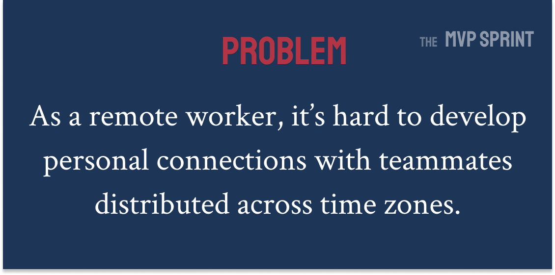 Problem: As a remote worker, it's hard to develop personal connections with teammates distributed across time zones.