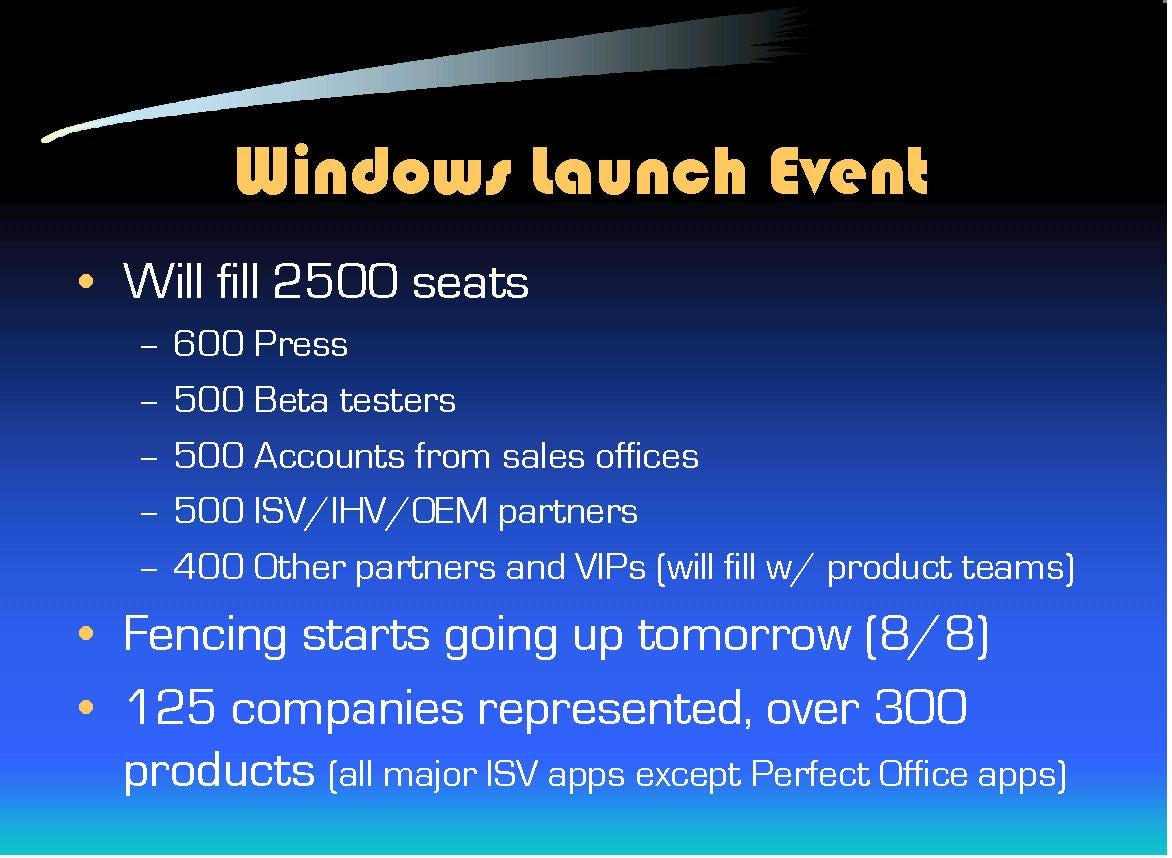 Windows Launch Event: Will fill 2500 seats, 600 press, 500 beta testers, 500 accounts, 500 ISV/IHV/OEM, 400 VIPs. Fencing goes up August 8. 125 companies represented over 300 products.