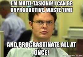I'M MULTI-TASKING! I CAN BE UNPRODUCTIVE, waste time And ...