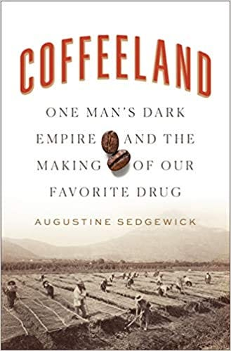 Coffeeland: One Man's Dark Empire and the Making of Our Favorite Drug:  Amazon.co.uk: Sedgewick, Augustine: 9781594206153: Books