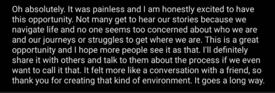 Oh absolutely. It was painless and I am honestly excited to have this opportunity. Not many get to hear our stories because we navigate life and no one seems too concerned about who we are and our journeys or struggles to get where we are. This is a great opportunity and I hope more people see it as that. I'll definitely share it with others and talk to them about the process if we even want to call it that. It felt more like a conversation with a friend, so thank you for creating that kind of environment. It goes a long way.