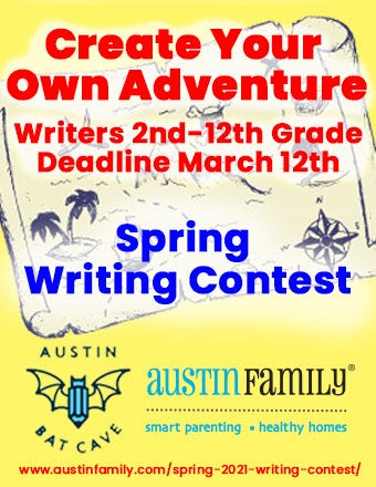 """A yellow flyer with an aged graphic of a treasure map in the background and the Austin Bat Cave bat and pen logo and Austin Family Magazine logos in blue and black at the bottom. In the foreground, red text reads """"Create Your Own Adventure, Writers 2nd-12th grade, Deadline March 12th."""" In dark blue text beneath that, also in the foreground of the image, the text reads """"Spring Writing Contest."""" A link to submit to the contest is at the bottom of the flyer in red text:https://austinfamily.com/spring-2021-writing-contest/"""