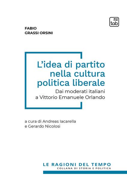 L' idea di partito nella cultura politica liberale. Dai moderati italiani a Vittorio Emanuele Orlando - Fabio Grassi Orsini,Andreas Iacarella,Gerardo Nicolosi - ebook