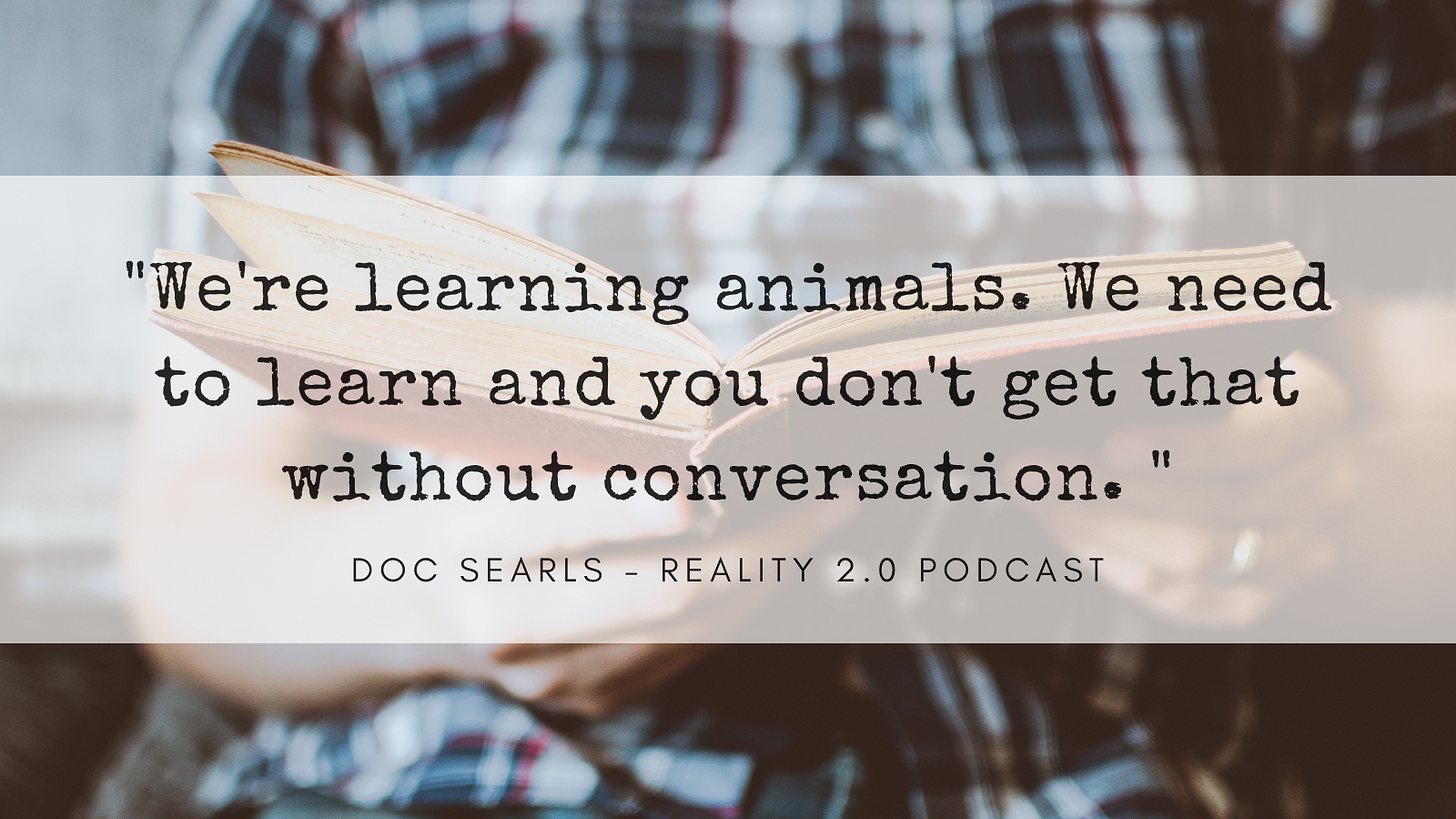 We're learning animals. We need to learn and you don't get that without conversation.