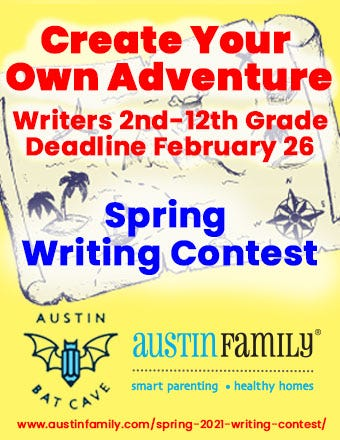"""A yellow flyer with an aged graphic of a treasure map in the background and the Austin Bat Cave bat and pen logo and Austin Family Magazine logos in blue and black at the bottom. In the foreground, red text reads """"Create Your Own Adventure, Writers 2nd-12th grade, Deadline February 26th."""" In dark blue text beneath that, also in the foreground of the image, the text reads """"Spring Writing Contest."""" A link to submit to the contest is at the bottom of the flyer in red text: https://austinfamily.com/spring-2021-writing-contest/"""