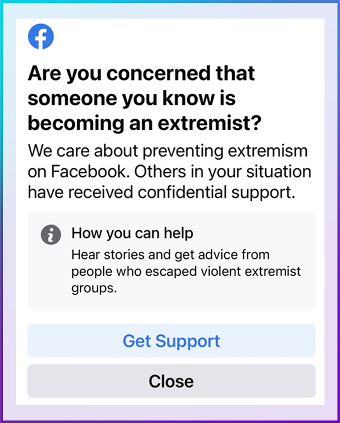 Are you concerned that someone you know is becoming an extremist? We care about preventing extremism on Facebook. Others in your situation have received confidential support.  How you can help: Hear stories and get advice from people who escaped violent extremist groups.   Get Support Close