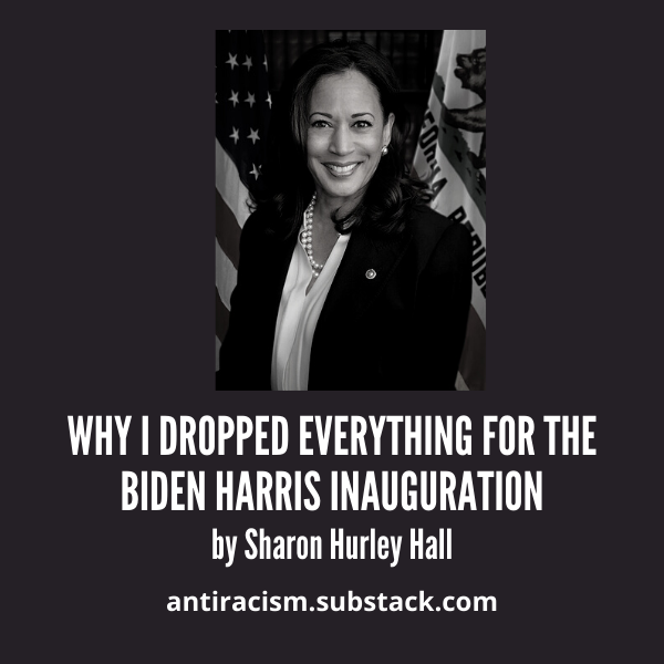Photo of Kamala Harris above the text Why I Dropped Everything for the Biden Harris Inauguration by Sharon Hurley Hall, antiracism.substack.com