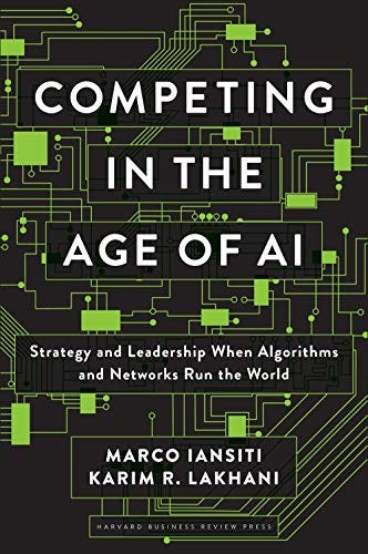 Competing in the Age of AI: Strategy and Leadership When Algorithms and Networks Run the World by [Marco Iansiti, Karim R. Lakhani]
