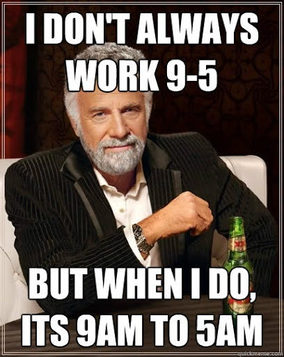 """Meme of The Most Interesting Man in the World with a dos equis beer. He wears a black smoking jacket and has his elbow on a table and a smug look. Text overlays image and states """"I don't work always work 9-5, but when I do, its 9am to 5am"""