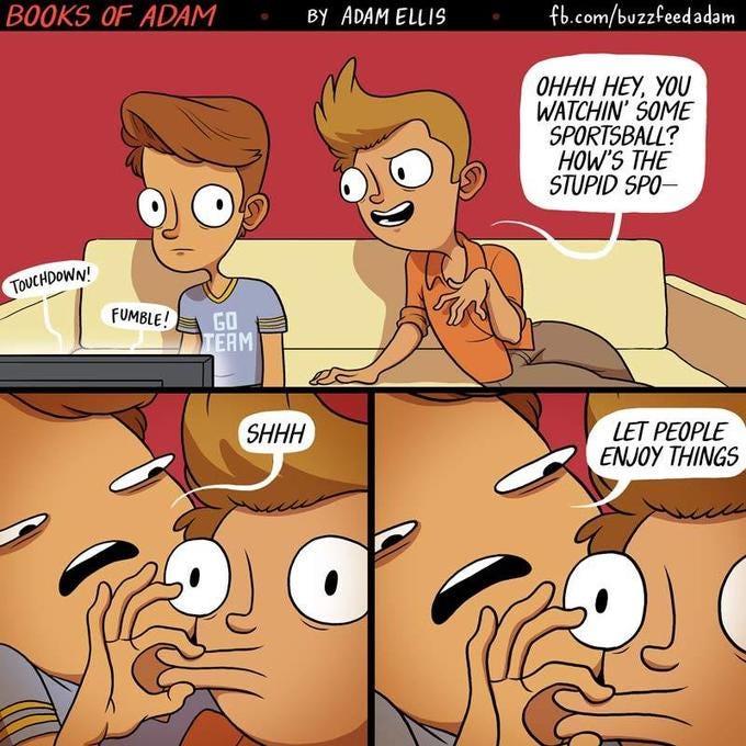 fb.com/buzzfeedadam B0OKS OF ADAM By ADAM ELLI9 OHHH HEY, YOU WATCHIN' SOME SPORTSBALL? HOW'S THE STUPID SPO TOUCHDOWN FUMBLE! GO AM LET PEOPLE ENJOY THINGS SHHH Cartoon Comics Animated cartoon Fiction Conversation