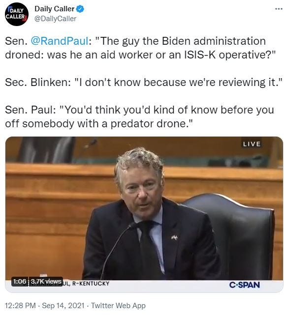 """May be an image of 1 person and text that says 'DAILY CALLER Daily Caller @DailyCaller Sen. @RandPaul: """"The guy the Biden administration droned: was he an aid worker or an ISIS-K operative?"""" Sec. Blinken: """"I don't know because we're reviewing it."""" Sen. Paul: """"You'd think you'd kind of know before you off somebody with a predator drone."""" LIVE 1:06 3.7K views UL, R-KENTUCKY 12:28 PM. Sep 14, 2021 Twitter Web App C-SPAN'"""