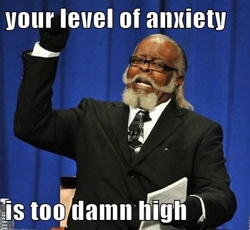 your level of anxiety is too damn high - Memebase - Funny Memes