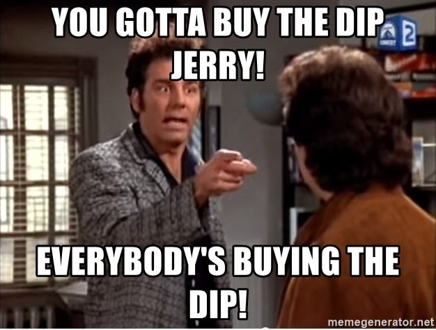 You gotta buy the dip jerry! Everybody's buying the dip! - Anti-Dentite  Kramer | Meme Generator
