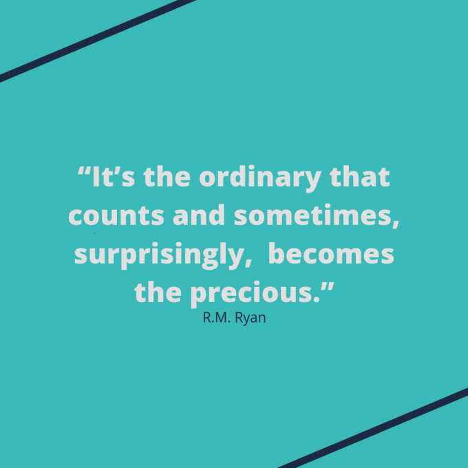 "R.M. Ryan quote: ""It's the ordinary that counts and sometimes, surprisingly,  becomes the precious."""