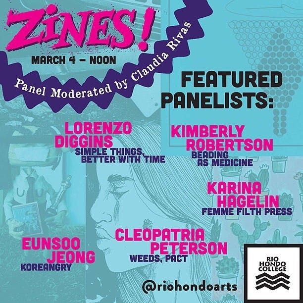 May be an image of text that says 'ZINES Rivas MARCH 4 - NOON by Claudia FEATURED Panel Moderated PANELISTS: LORENZO DIGGINS SIMPLETHINGS SIMPLE BETTER BETTERWITHT TIME KIMBERLY ROBERTSON BEADING AS MEDICINE KARINA HAGELIN FEMME FILTH PRESS EUNSOO JEONG KOREANGRY CLEOPATRIA PETERSON WEEDS, PaCT RIO COLLEGE @riohondoarts'