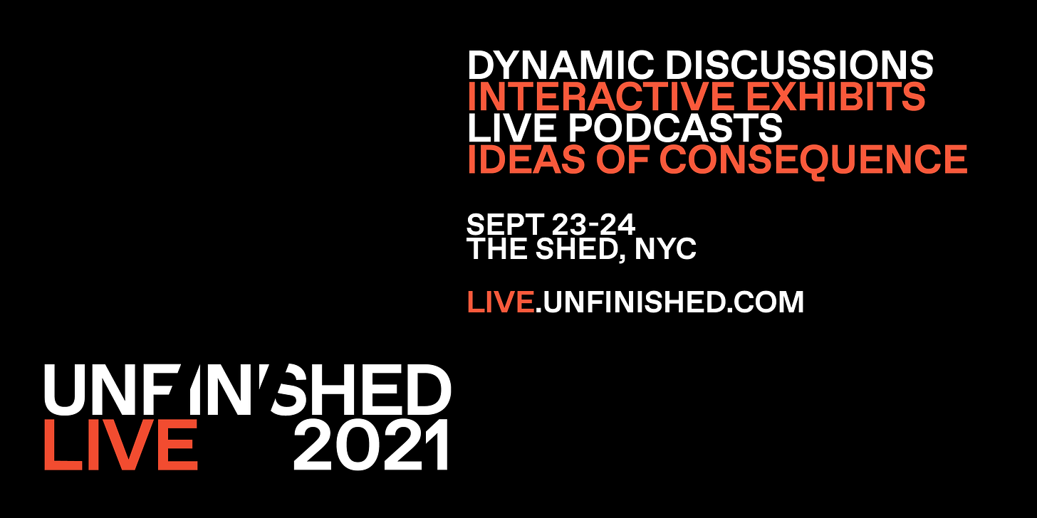 Text: Unfinished Live 2021. Dynamic discussions. Interactive exhibits. Live podcasts. Ideas of consequence. Sept 23-24. The Shed, NYC. Live.unfinished.com