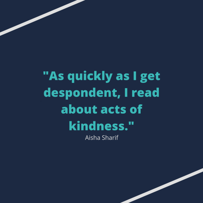 """Quote from Aisha Sharif: """"As quickly as I get despondent, I read about acts of kindness."""""""