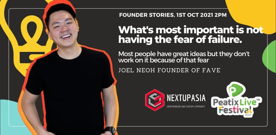"""May be an image of 1 person and text that says """"FOUNDER STORIES, 1ST OCT 2021 2PM Q What's most important is not having the fear of failure. Most people have great ideas but they don't work on it because of that fear JOEL NEOH FOUNDER OF FAVE NEXTUPASIA ESTEPUSASTUP.C. Peatix Pixiv Live"""" Festival 2021"""""""