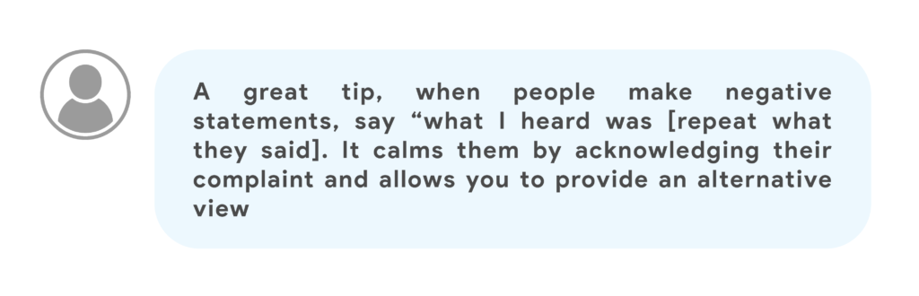 """A great tip, when people make negative statements, say """"what I heard was [repeat what they said]. It calms them by acknowledging their complaint and allows you to provide an alternative view"""