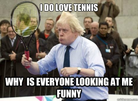 I do love Tennis Why is everyone looking at me funny - Boris Johnson -  quickmeme