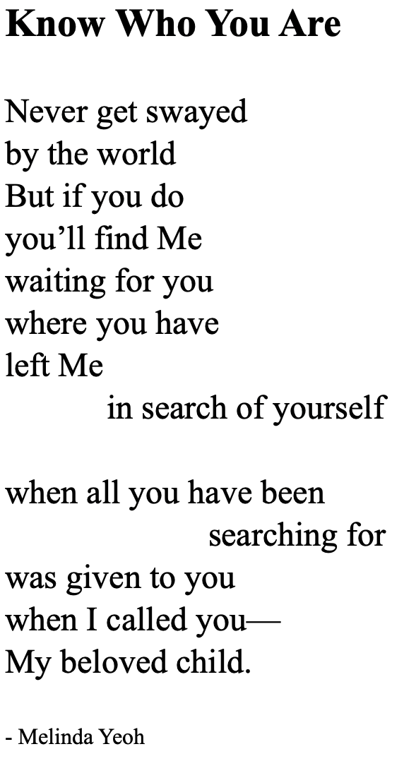 Poem: Know Who You Are Never get swayed by the world But if you do you'll find Me waiting for you where you have left Me in search of yourself when all you have been searching for was given to you when I called you— My beloved child.