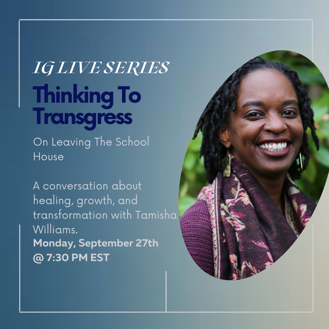 IG Live Series, Thinking to Transgress, On leaving the school house, A conversation about healing, growth, and transformation with Tamisha Williams