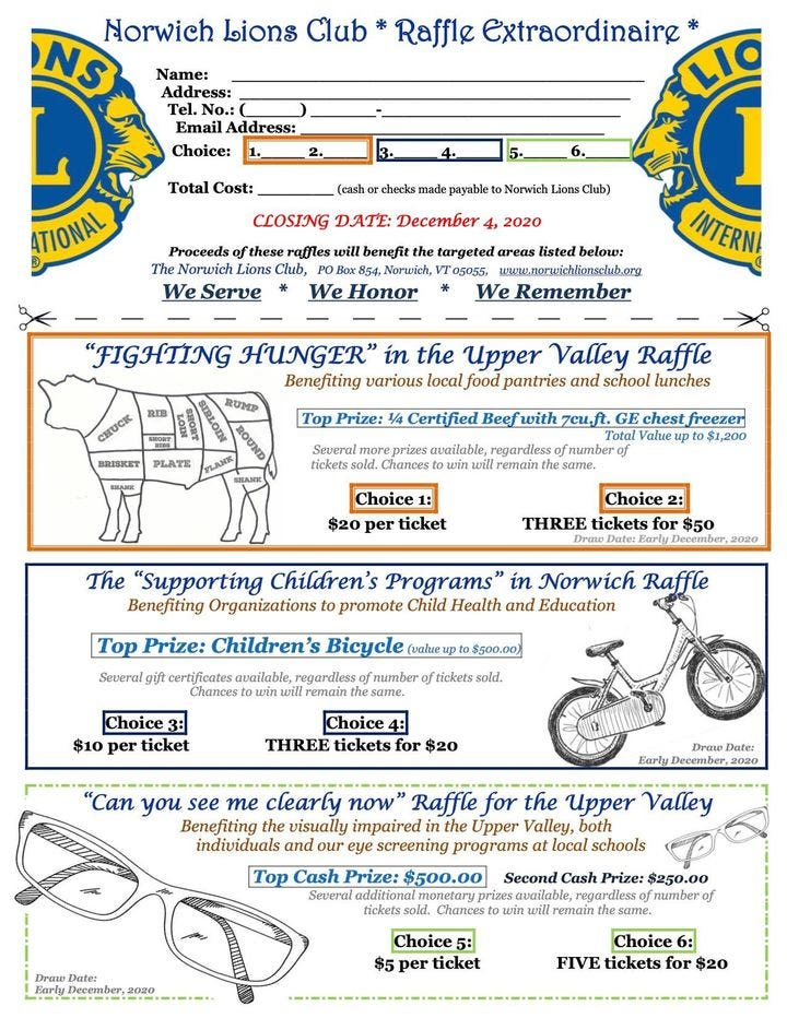 """Image may contain: text that says 'Norwich Lions Club NS Name: Address: No.: Raffle Extraordinaire Choice: TIONAL CLOSING DATE: December WeServe Honor We Remember INTERN. """"FIGHTING HUNGER"""" Benefiting the Upper Valley Raffle v Choice1 $20 ticket Choice THREE tickets The """"Supporting Children's Programs' Benefiting promote Child Top Prize: Children's Bicycle Norwich Raffle Education Choic3: per ticket Choice THREE tickets you me clearly Raffle for the Upper Valley Benefiting v impairin Upper individuals screening programs Top Prize: $500.00 additional Chances Choice5: per ticket Choic6: FIVE tickets'"""